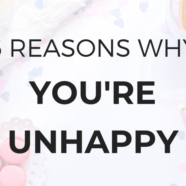 6 Reasons Why You're Unhappy