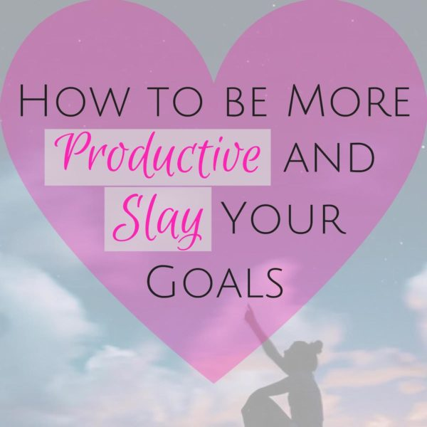 How to be More Productive & Slay your Goals