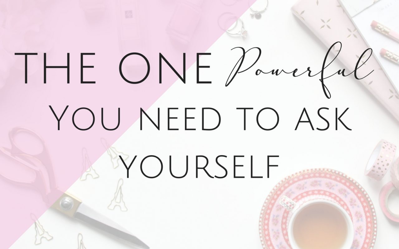 The One Powerful Question you Need to Ask Yourself